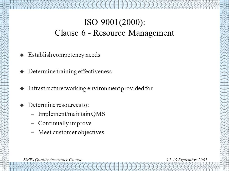 SMEs Quality Assurance Course17-19 September 2001 ISO 9001(2000): Clause 5 - Management Responsibility u Customer requirements must be defined and fulfilled u Quality policy provides framework for objectives and is measurable u Effectiveness of QMS is communicated