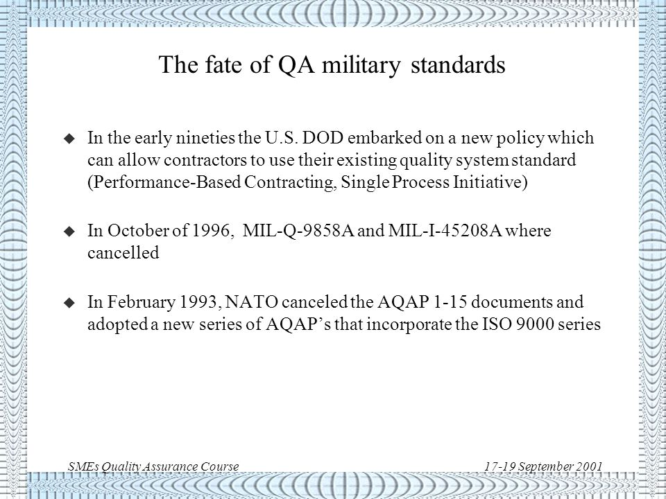 SMEs Quality Assurance Course17-19 September 2001 Quality Assurance: standards evolution l ISO quality standards l Military standards l Space standards: l NASA standards l European standards