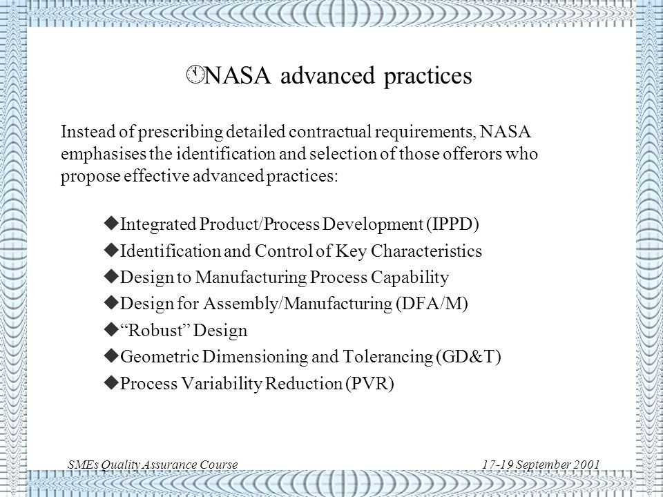 SMEs Quality Assurance Course17-19 September 2001 À NASA baseline QM system In 1998 NASA issued the Policy Directive NPD 8730.3 NASA Quality Management System Policy (ISO 9000) and associated Management Instruction NMI 1270.3 to: u implement an ISO 9000 based Quality System u mandate ISO certification of all NASA Centers u impose ISO standards as contractual requirements (when appropriate and beneficial ) u require suppliers third-party certification (when appropriate and beneficial )