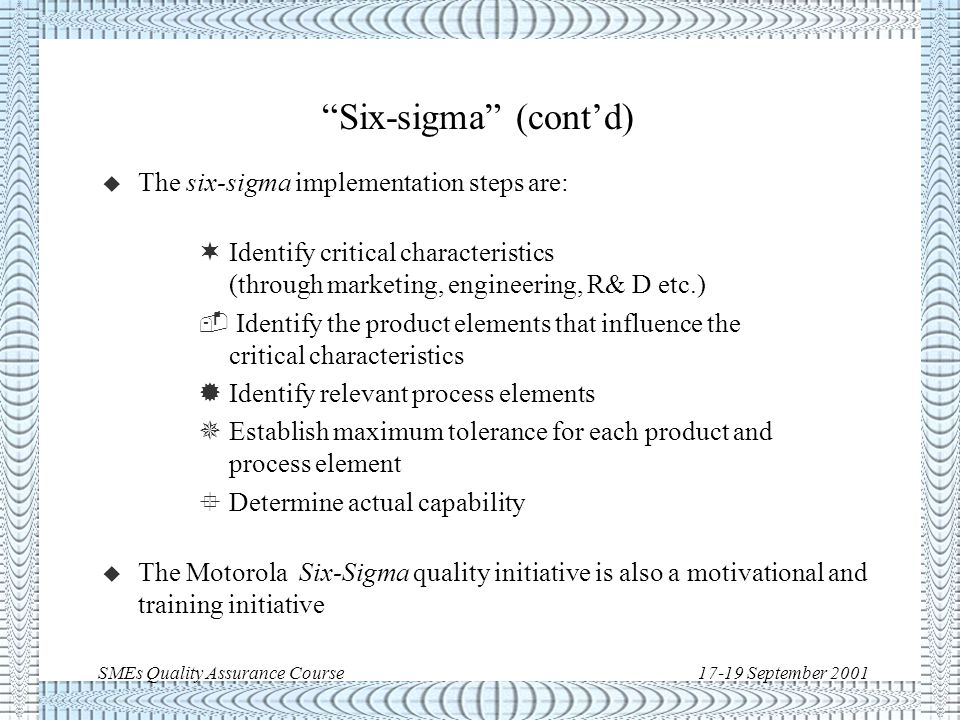 SMEs Quality Assurance Course17-19 September 2001 Six-sigma u Six-sigma is a strategy developed by the Motorola Company to achieve in their processes: u The main assumption is a typical centering error of +/- 1.5 sigma.