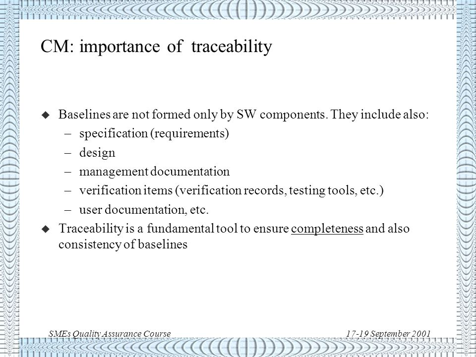 SMEs Quality Assurance Course17-19 September 2001 CM: change control (cont'd) u Change control is triggered by non-conformances (Software Problem Reports) and change requests u SW changes much faster than HW  efficient change control procedure, normally separate from HW procedure u In system's development SW change control will need formal interfaces to System's Non-conformance handling and System's Change Requests u One key point: once a configuration item is under change control it is not the property of the author any more