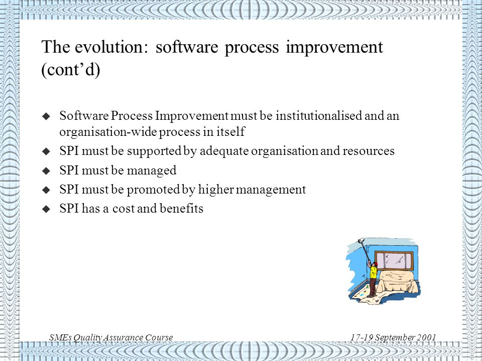 SMEs Quality Assurance Course17-19 September 2001 The evolution: software process improvement u Best practices of today may not be so tomorrow u Methods, processes and their performance are always susceptible of improvement u This improvement increases efficiency, maturity, reliability and competitiveness u To improve a process or method it is necessary to be able to compare current and past performance  quantitative control (e.g.