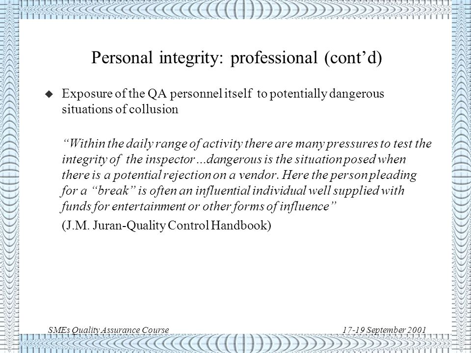 SMEs Quality Assurance Course17-19 September 2001 Personal integrity: professional u Fraud and collusion related to quality are not uncommon.