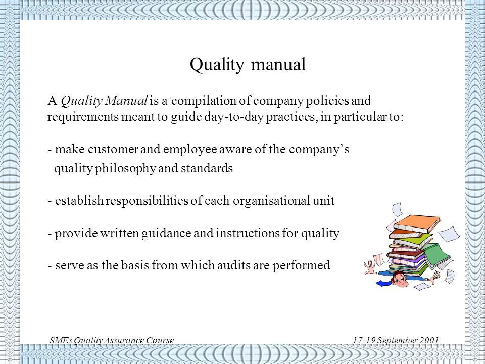 SMEs Quality Assurance Course17-19 September 2001 Quality system documentation structure Quality policies, standards, organisations, responsibilities and documentation Quality system key processes and activities QM tailoring for a specific project Detailed descriptions of specific tasks Objective evidence of conformance to a quality system requirements