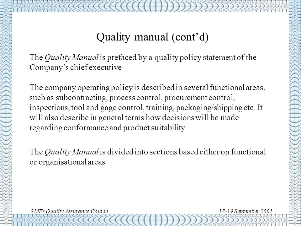 SMEs Quality Assurance Course17-19 September 2001 Quality manual A Quality Manual is a compilation of company policies and requirements meant to guide day-to-day practices, in particular to: - make customer and employee aware of the company's quality philosophy and standards - establish responsibilities of each organisational unit - provide written guidance and instructions for quality - serve as the basis from which audits are performed