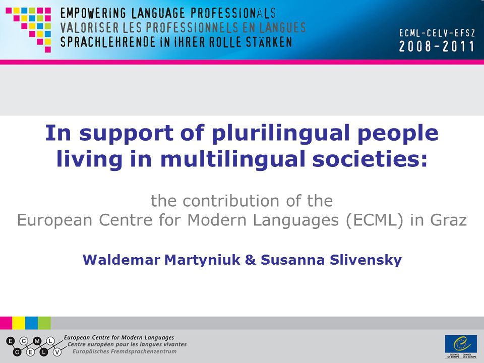 In support of plurilingual people living in multilingual societies: the contribution of the European Centre for Modern Languages (ECML) in Graz Waldemar Martyniuk & Susanna Slivensky