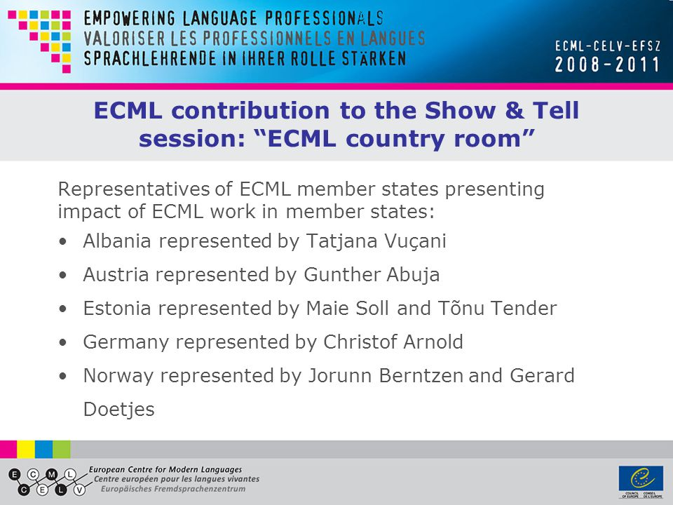 ECML contribution to the Show & Tell session: ECML country room Representatives of ECML member states presenting impact of ECML work in member states: Albania represented by Tatjana Vuçani Austria represented by Gunther Abuja Estonia represented by Maie Soll and Tõnu Tender Germany represented by Christof Arnold Norway represented by Jorunn Berntzen and Gerard Doetjes