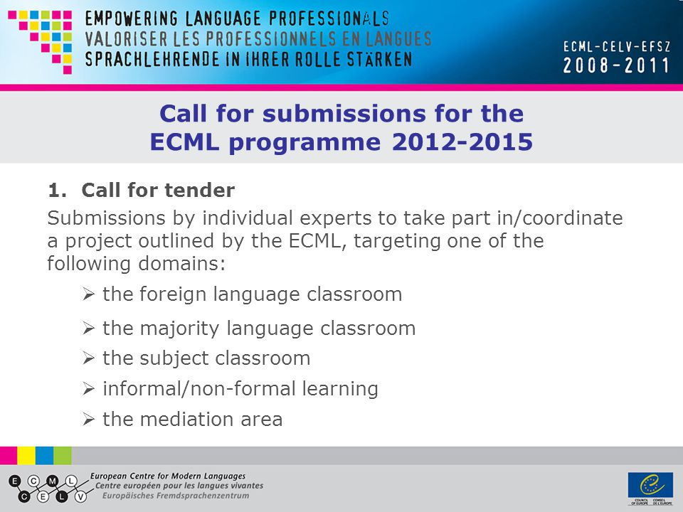 1.Call for tender Submissions by individual experts to take part in/coordinate a project outlined by the ECML, targeting one of the following domains:  the foreign language classroom  the majority language classroom  the subject classroom  informal/non-formal learning  the mediation area