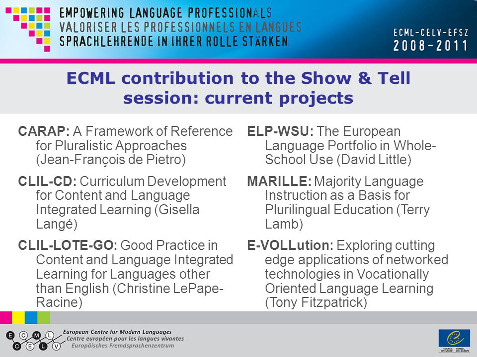 ECML contribution to the Show & Tell session: current projects CARAP: A Framework of Reference for Pluralistic Approaches (Jean-François de Pietro) CLIL-CD: Curriculum Development for Content and Language Integrated Learning (Gisella Langé) CLIL-LOTE-GO: Good Practice in Content and Language Integrated Learning for Languages other than English (Christine LePape- Racine) ELP-WSU: The European Language Portfolio in Whole- School Use (David Little) MARILLE: Majority Language Instruction as a Basis for Plurilingual Education (Terry Lamb) E-VOLLution: Exploring cutting edge applications of networked technologies in Vocationally Oriented Language Learning (Tony Fitzpatrick)