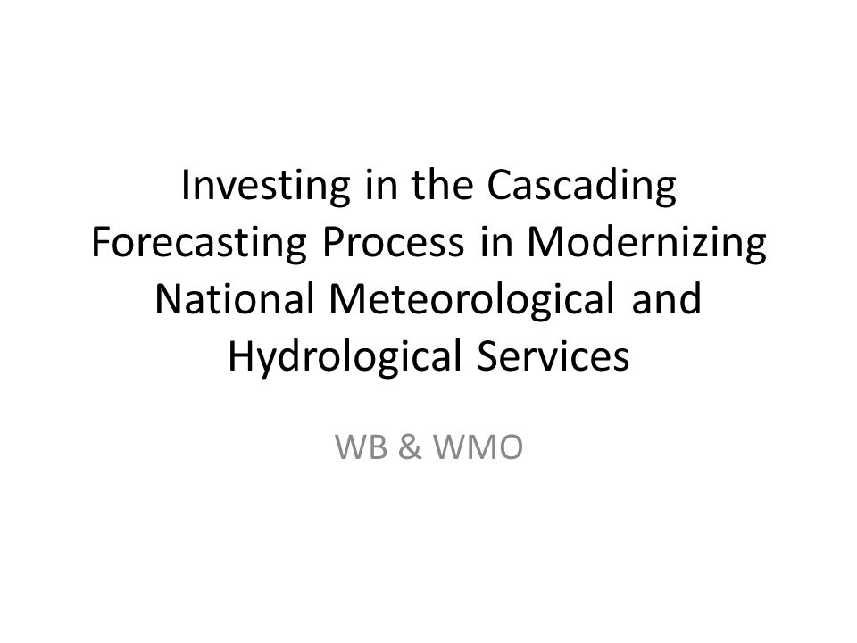 Investing in the Cascading Forecasting Process in Modernizing National Meteorological and Hydrological Services WB & WMO