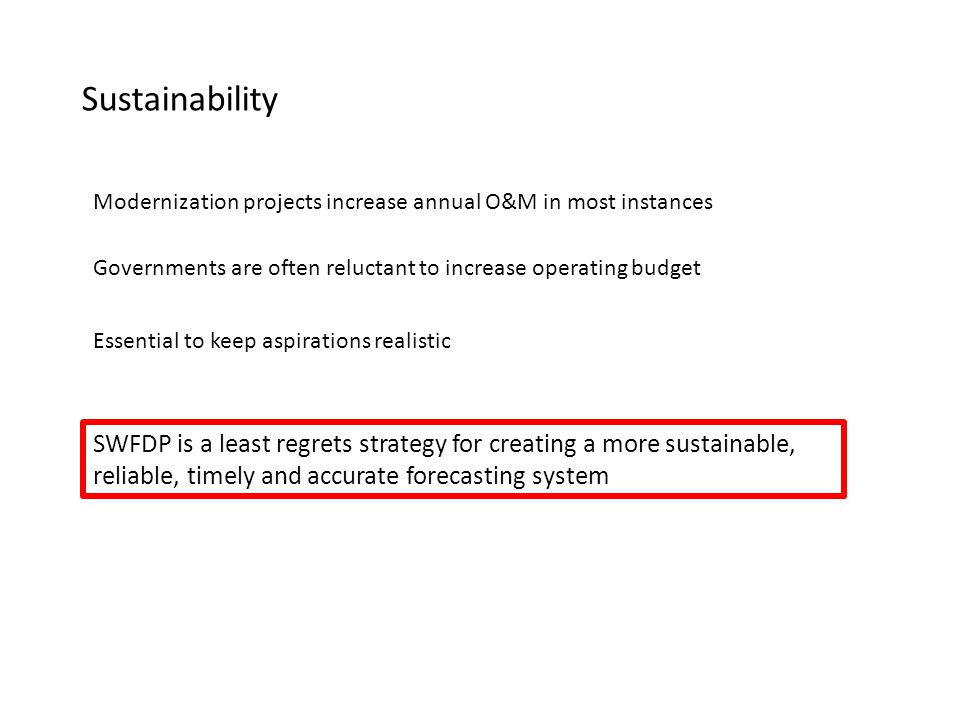 Sustainability Modernization projects increase annual O&M in most instances Governments are often reluctant to increase operating budget Essential to keep aspirations realistic SWFDP is a least regrets strategy for creating a more sustainable, reliable, timely and accurate forecasting system