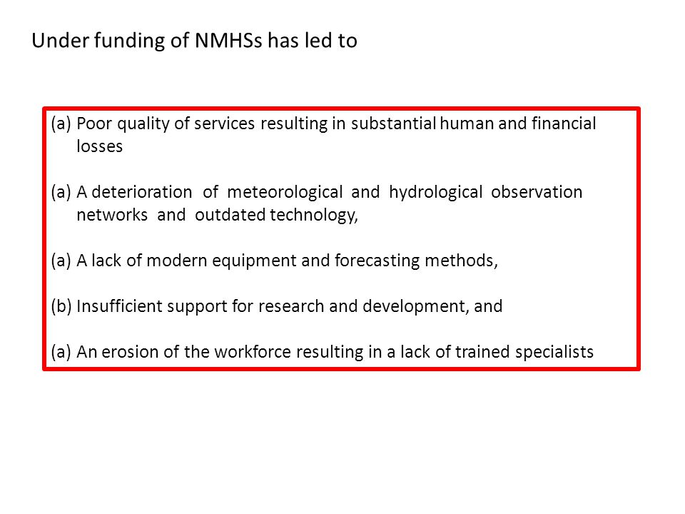 (a)Poor quality of services resulting in substantial human and financial losses (a)A deterioration of meteorological and hydrological observation networks and outdated technology, (a)A lack of modern equipment and forecasting methods, (b)Insufficient support for research and development, and (a)An erosion of the workforce resulting in a lack of trained specialists Under funding of NMHSs has led to