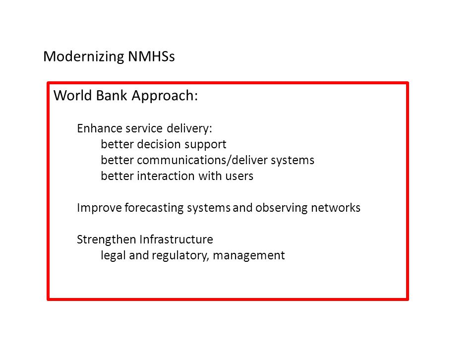 Modernizing NMHSs World Bank Approach: Enhance service delivery: better decision support better communications/deliver systems better interaction with users Improve forecasting systems and observing networks Strengthen Infrastructure legal and regulatory, management