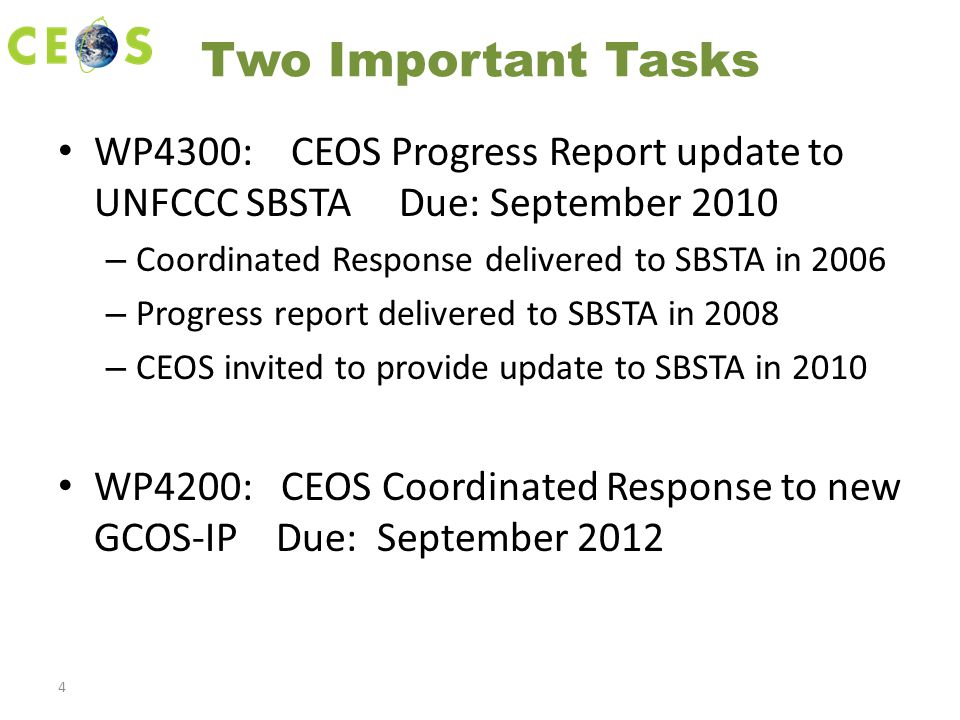 Two Important Tasks WP4300: CEOS Progress Report update to UNFCCC SBSTA Due: September 2010 – Coordinated Response delivered to SBSTA in 2006 – Progress report delivered to SBSTA in 2008 – CEOS invited to provide update to SBSTA in 2010 WP4200: CEOS Coordinated Response to new GCOS-IP Due: September 2012 4