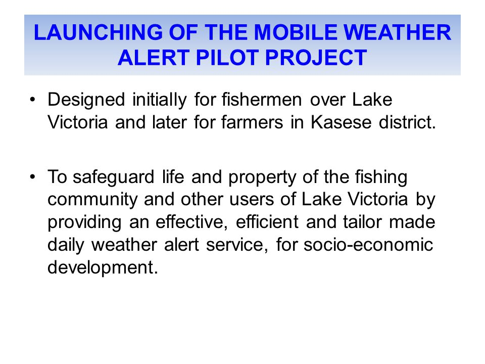 LAUNCHING OF THE MOBILE WEATHER ALERT PILOT PROJECT Designed initially for fishermen over Lake Victoria and later for farmers in Kasese district.