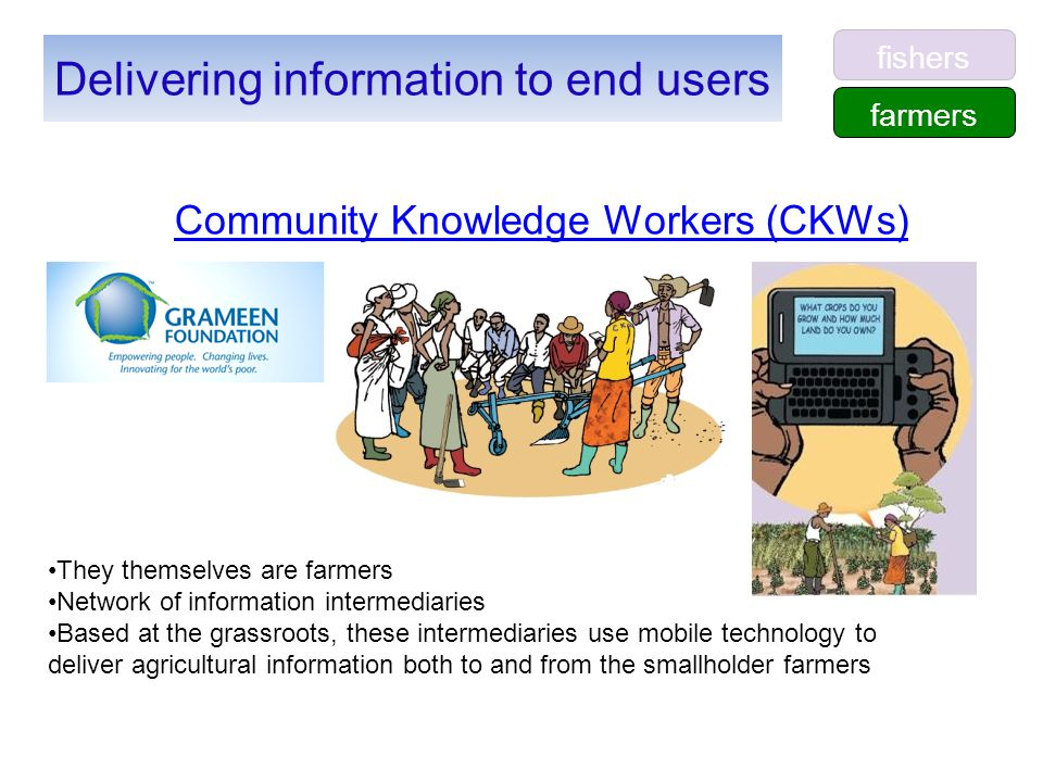 Community Knowledge Workers (CKWs) Delivering information to end users They themselves are farmers Network of information intermediaries Based at the grassroots, these intermediaries use mobile technology to deliver agricultural information both to and from the smallholder farmers farmers fishers