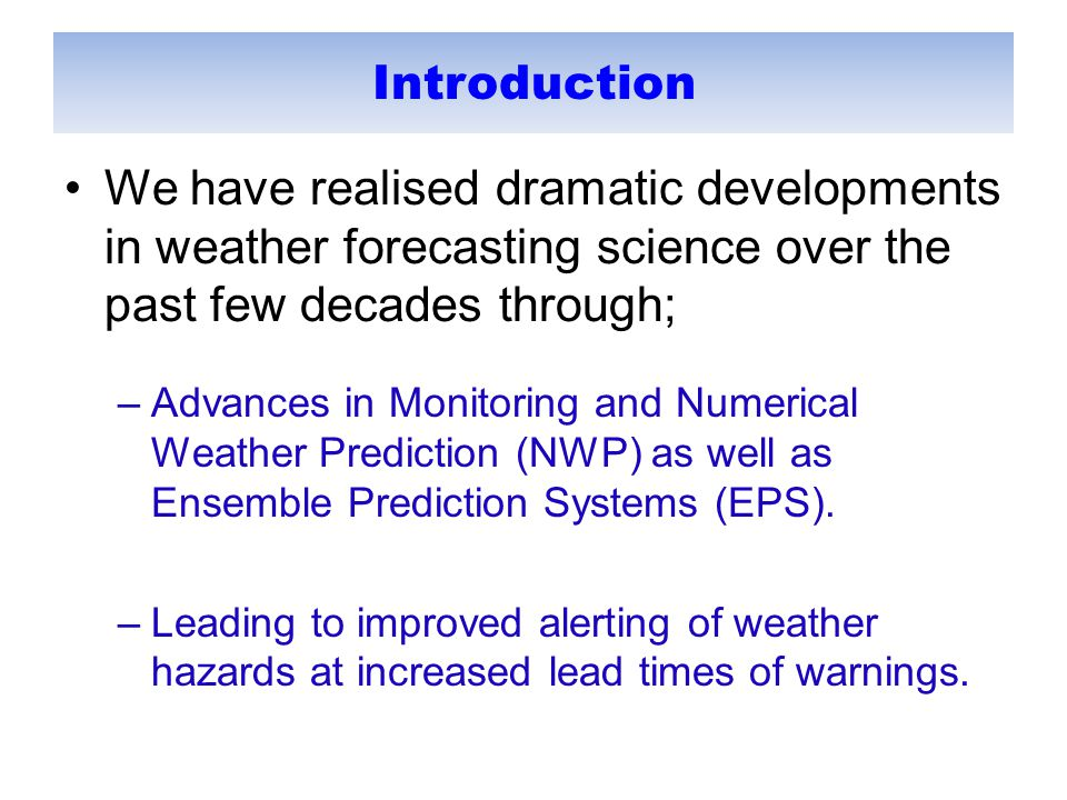 Introduction We have realised dramatic developments in weather forecasting science over the past few decades through; –Advances in Monitoring and Numerical Weather Prediction (NWP) as well as Ensemble Prediction Systems (EPS).