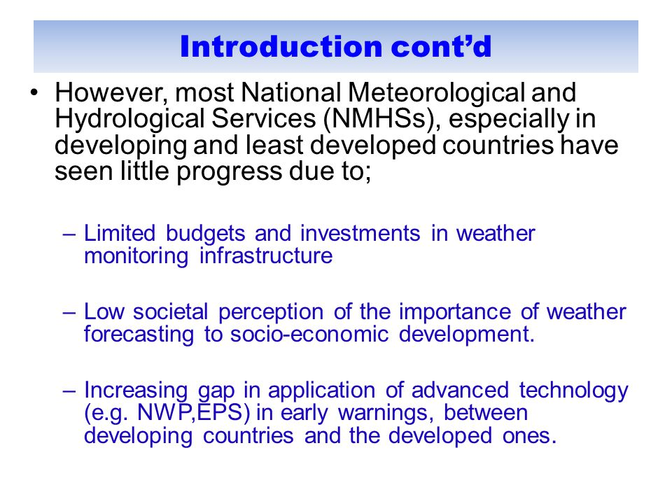 Introduction cont'd However, most National Meteorological and Hydrological Services (NMHSs), especially in developing and least developed countries have seen little progress due to; –Limited budgets and investments in weather monitoring infrastructure –Low societal perception of the importance of weather forecasting to socio-economic development.