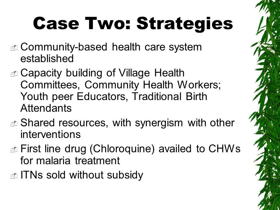 Case Two: Strategies  Community-based health care system established  Capacity building of Village Health Committees, Community Health Workers; Youth peer Educators, Traditional Birth Attendants  Shared resources, with synergism with other interventions  First line drug (Chloroquine) availed to CHWs for malaria treatment  ITNs sold without subsidy