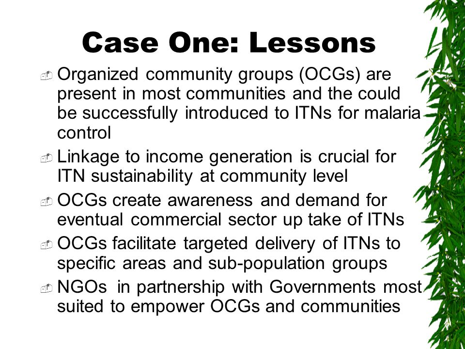 Case One: Lessons  Organized community groups (OCGs) are present in most communities and the could be successfully introduced to ITNs for malaria control  Linkage to income generation is crucial for ITN sustainability at community level  OCGs create awareness and demand for eventual commercial sector up take of ITNs  OCGs facilitate targeted delivery of ITNs to specific areas and sub-population groups  NGOs in partnership with Governments most suited to empower OCGs and communities