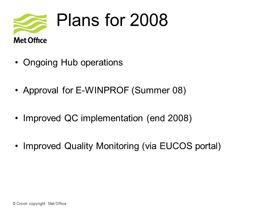© Crown copyright Met Office Plans for 2008 Ongoing Hub operations Approval for E-WINPROF (Summer 08) Improved QC implementation (end 2008) Improved Quality Monitoring (via EUCOS portal)