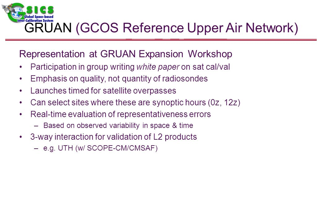 GRUAN (GCOS Reference Upper Air Network) Representation at GRUAN Expansion Workshop Participation in group writing white paper on sat cal/val Emphasis on quality, not quantity of radiosondes Launches timed for satellite overpasses Can select sites where these are synoptic hours (0z, 12z) Real-time evaluation of representativeness errors –Based on observed variability in space & time 3-way interaction for validation of L2 products –e.g.
