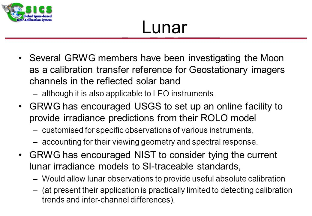 Lunar Several GRWG members have been investigating the Moon as a calibration transfer reference for Geostationary imagers channels in the reflected solar band –although it is also applicable to LEO instruments.