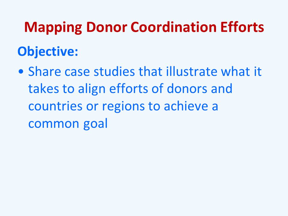 Mapping Donor Coordination Efforts Objective: Share case studies that illustrate what it takes to align efforts of donors and countries or regions to achieve a common goal