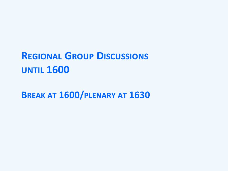 R EGIONAL G ROUP D ISCUSSIONS UNTIL 1600 B REAK AT 1600/ PLENARY AT 1630
