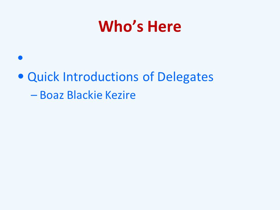 Who's Here Quick Introductions of Delegates –Boaz Blackie Kezire