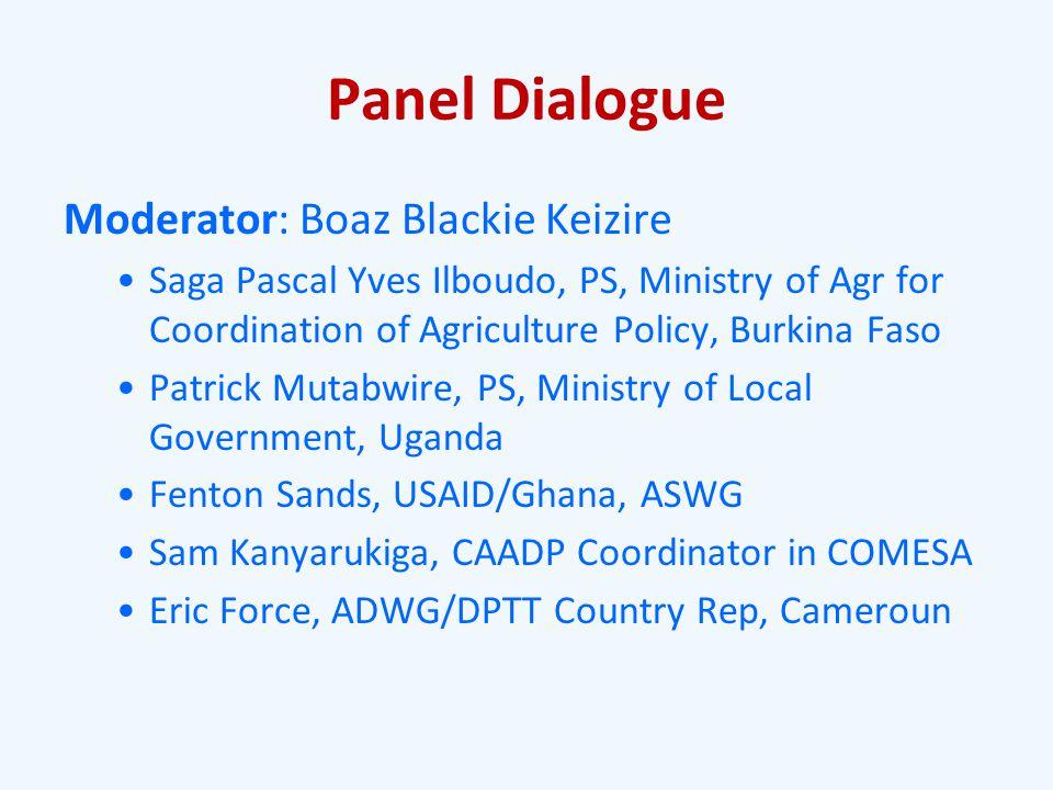 Panel Dialogue Moderator: Boaz Blackie Keizire Saga Pascal Yves Ilboudo, PS, Ministry of Agr for Coordination of Agriculture Policy, Burkina Faso Patrick Mutabwire, PS, Ministry of Local Government, Uganda Fenton Sands, USAID/Ghana, ASWG Sam Kanyarukiga, CAADP Coordinator in COMESA Eric Force, ADWG/DPTT Country Rep, Cameroun