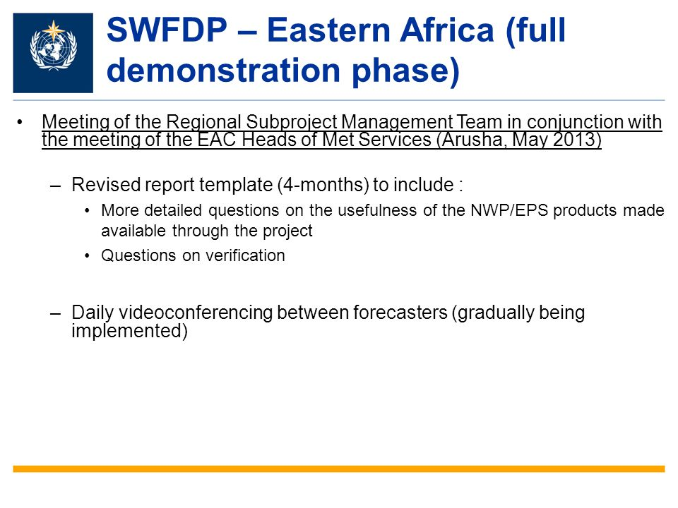 SWFDP – Eastern Africa (full demonstration phase) Meeting of the Regional Subproject Management Team in conjunction with the meeting of the EAC Heads of Met Services (Arusha, May 2013) –Revised report template (4-months) to include : More detailed questions on the usefulness of the NWP/EPS products made available through the project Questions on verification –Daily videoconferencing between forecasters (gradually being implemented)