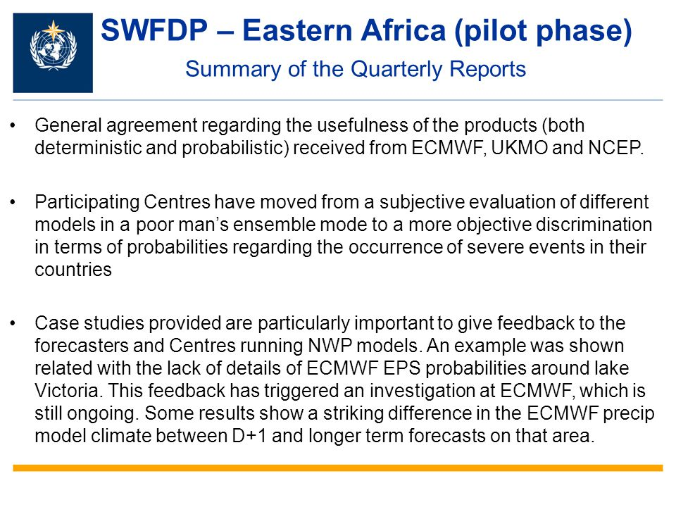 SWFDP – Eastern Africa (pilot phase) Summary of the Quarterly Reports General agreement regarding the usefulness of the products (both deterministic and probabilistic) received from ECMWF, UKMO and NCEP.