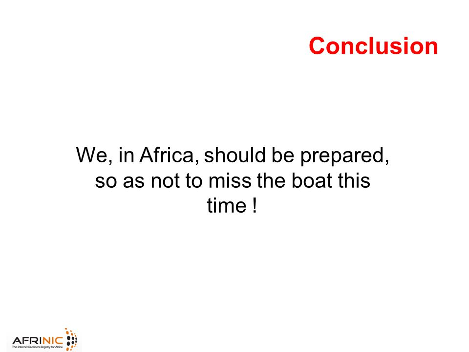 Conclusion We, in Africa, should be prepared, so as not to miss the boat this time !