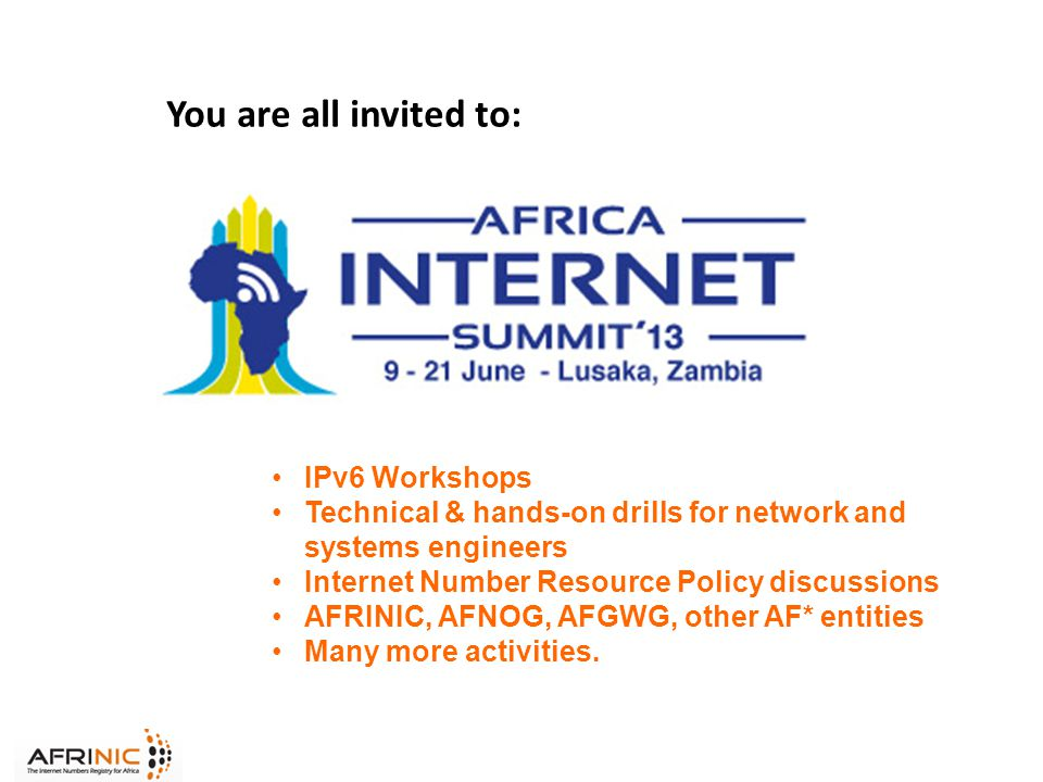 You are all invited to: IPv6 Workshops Technical & hands-on drills for network and systems engineers Internet Number Resource Policy discussions AFRINIC, AFNOG, AFGWG, other AF* entities Many more activities.