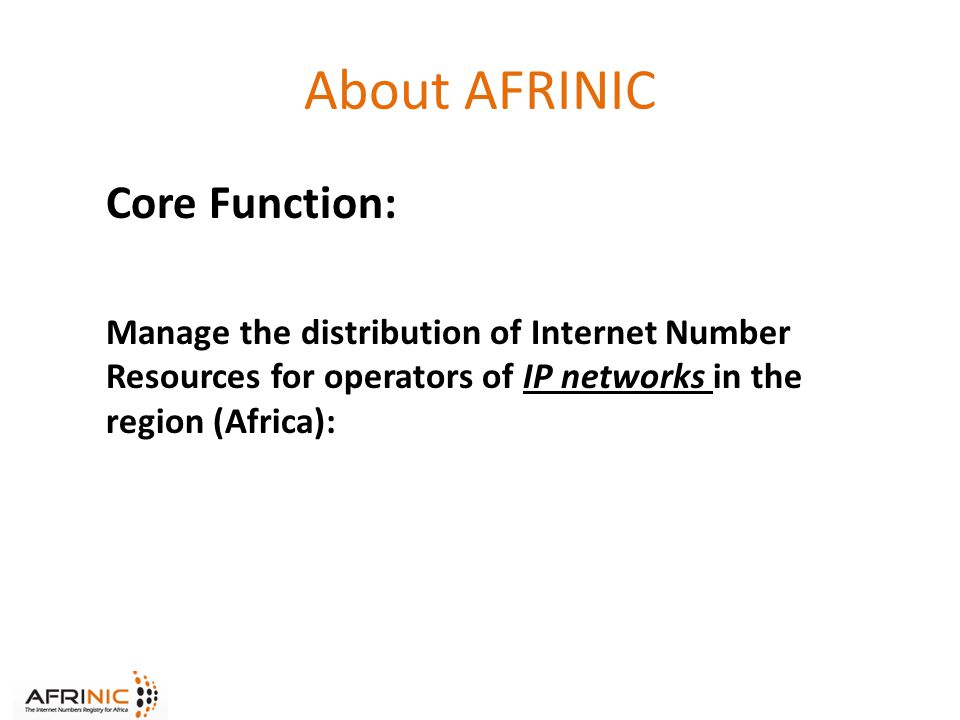 About AFRINIC Core Function: Manage the distribution of Internet Number Resources for operators of IP networks in the region (Africa):