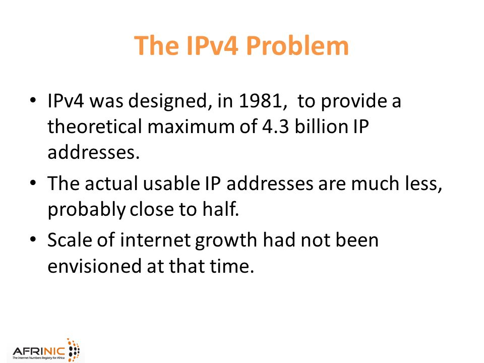 The IPv4 Problem IPv4 was designed, in 1981, to provide a theoretical maximum of 4.3 billion IP addresses.