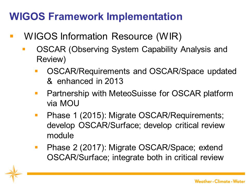  WIGOS Information Resource (WIR)  OSCAR (Observing System Capability Analysis and Review)  OSCAR/Requirements and OSCAR/Space updated & enhanced in 2013  Partnership with MeteoSuisse for OSCAR platform via MOU  Phase 1 (2015): Migrate OSCAR/Requirements; develop OSCAR/Surface; develop critical review module  Phase 2 (2017): Migrate OSCAR/Space; extend OSCAR/Surface; integrate both in critical review WIGOS Framework Implementation