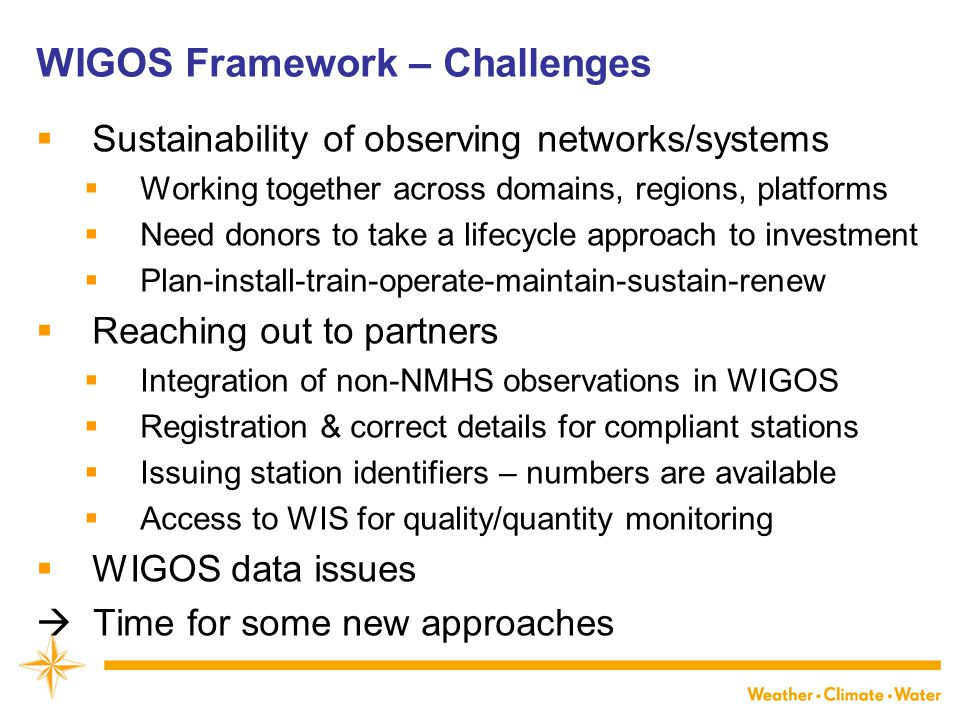 WIGOS Framework – Challenges  Sustainability of observing networks/systems  Working together across domains, regions, platforms  Need donors to take a lifecycle approach to investment  Plan-install-train-operate-maintain-sustain-renew  Reaching out to partners  Integration of non-NMHS observations in WIGOS  Registration & correct details for compliant stations  Issuing station identifiers – numbers are available  Access to WIS for quality/quantity monitoring  WIGOS data issues  Time for some new approaches
