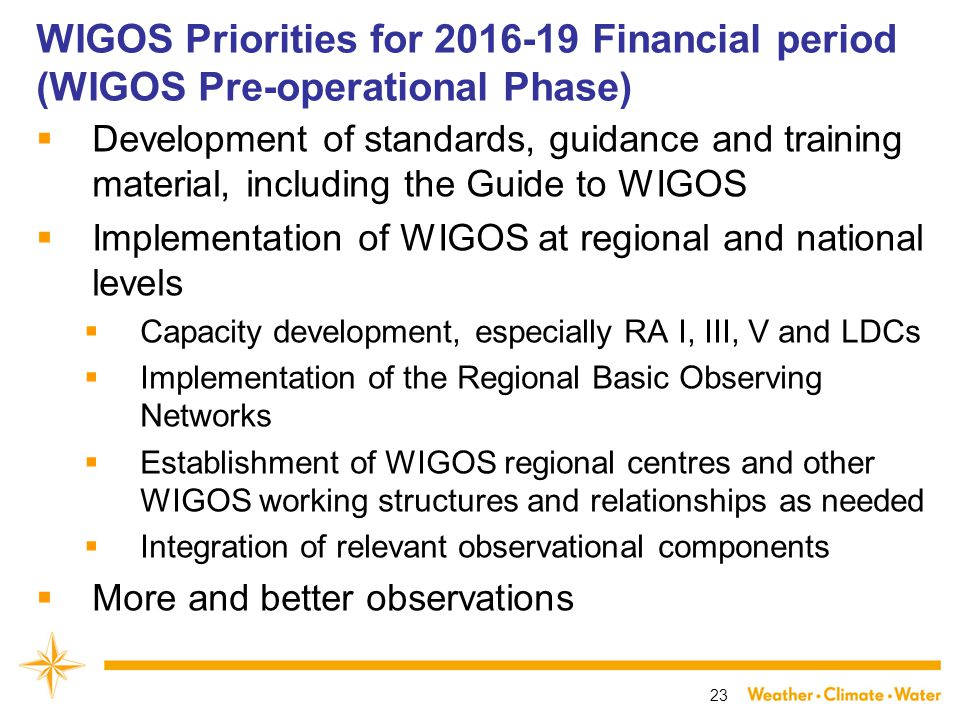 WIGOS Priorities for Financial period (WIGOS Pre-operational Phase)  Development of standards, guidance and training material, including the Guide to WIGOS  Implementation of WIGOS at regional and national levels  Capacity development, especially RA I, III, V and LDCs  Implementation of the Regional Basic Observing Networks  Establishment of WIGOS regional centres and other WIGOS working structures and relationships as needed  Integration of relevant observational components  More and better observations 23