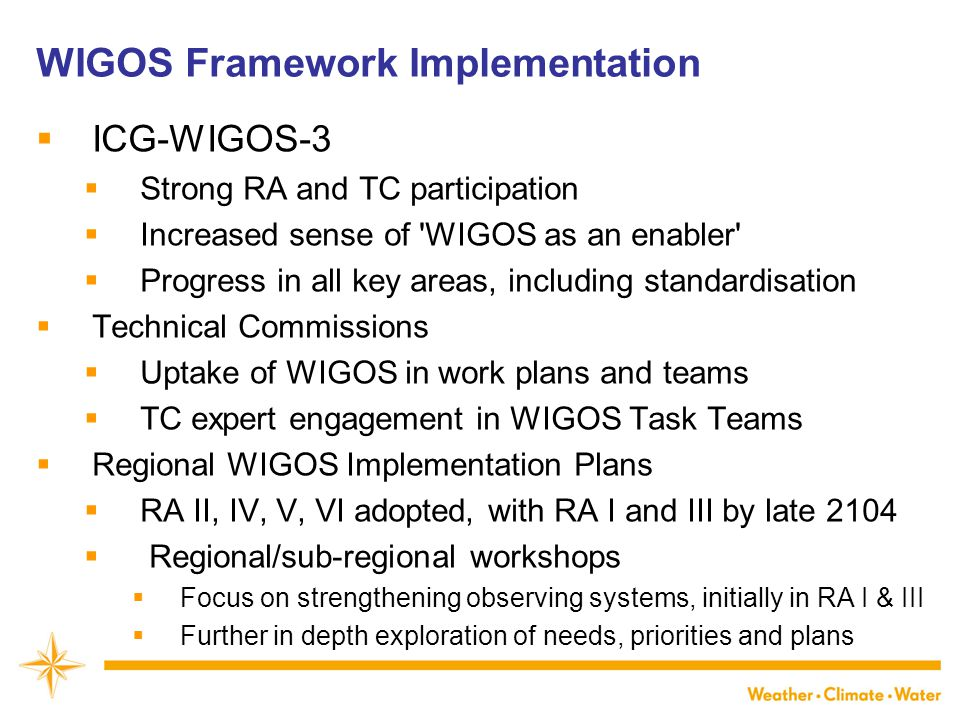WIGOS Framework Implementation  ICG-WIGOS-3  Strong RA and TC participation  Increased sense of WIGOS as an enabler  Progress in all key areas, including standardisation  Technical Commissions  Uptake of WIGOS in work plans and teams  TC expert engagement in WIGOS Task Teams  Regional WIGOS Implementation Plans  RA II, IV, V, VI adopted, with RA I and III by late 2104  Regional/sub-regional workshops  Focus on strengthening observing systems, initially in RA I & III  Further in depth exploration of needs, priorities and plans