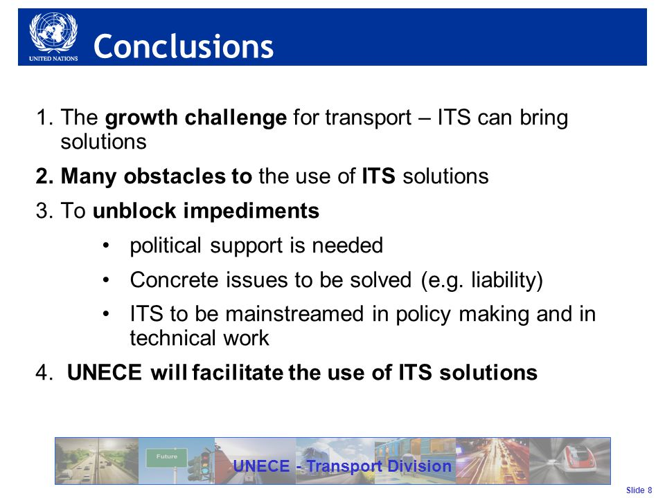 Slide 8 UNECE - Transport Division Conclusions 1.The growth challenge for transport – ITS can bring solutions 2.Many obstacles to the use of ITS solutions 3.To unblock impediments political support is needed Concrete issues to be solved (e.g.