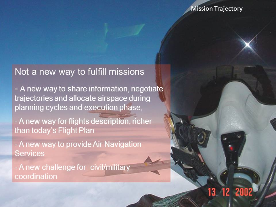 Business/Mission Trajectory Not a new way to fulfill missions - A new way to share information, negotiate trajectories and allocate airspace during planning cycles and execution phase, - A new way for flights description, richer than today's Flight Plan - A new way to provide Air Navigation Services - A new challenge for civil/military coordination Mission Trajectory