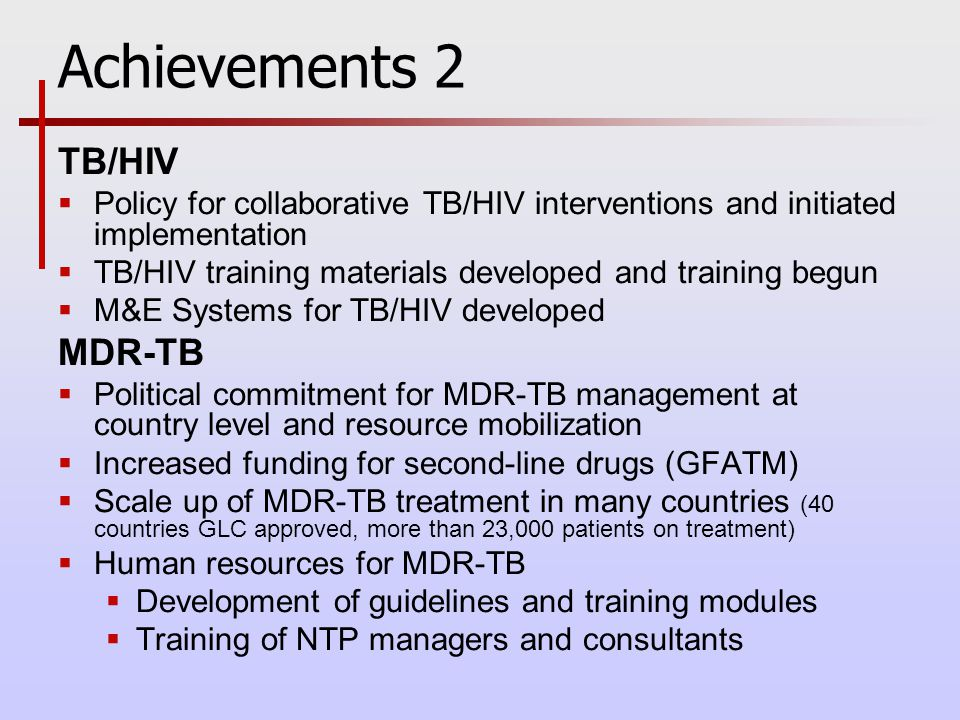 Achievements 2 TB/HIV  Policy for collaborative TB/HIV interventions and initiated implementation  TB/HIV training materials developed and training begun  M&E Systems for TB/HIV developed MDR-TB  Political commitment for MDR-TB management at country level and resource mobilization  Increased funding for second-line drugs (GFATM)  Scale up of MDR-TB treatment in many countries (40 countries GLC approved, more than 23,000 patients on treatment)  Human resources for MDR-TB  Development of guidelines and training modules  Training of NTP managers and consultants