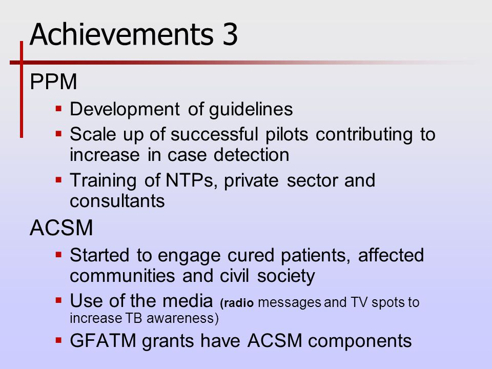 Achievements 3 PPM  Development of guidelines  Scale up of successful pilots contributing to increase in case detection  Training of NTPs, private sector and consultants ACSM  Started to engage cured patients, affected communities and civil society  Use of the media (radio messages and TV spots to increase TB awareness)  GFATM grants have ACSM components
