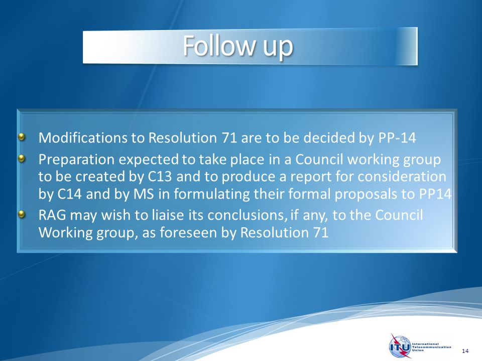 14 Modifications to Resolution 71 are to be decided by PP-14 Preparation expected to take place in a Council working group to be created by C13 and to produce a report for consideration by C14 and by MS in formulating their formal proposals to PP14 RAG may wish to liaise its conclusions, if any, to the Council Working group, as foreseen by Resolution 71