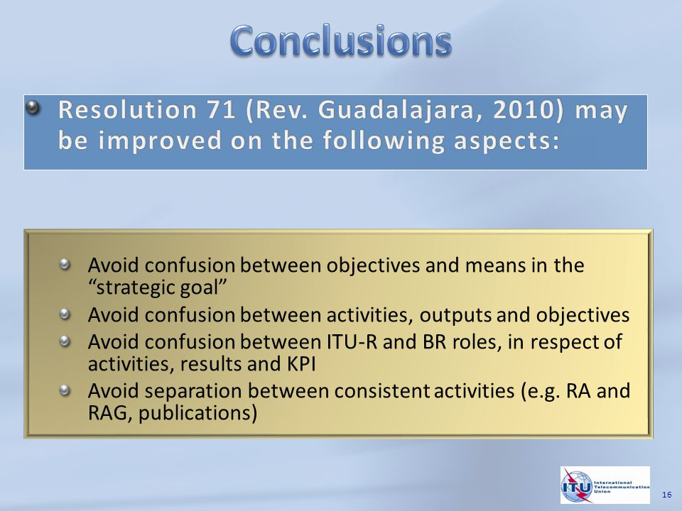 16 Avoid confusion between objectives and means in the strategic goal Avoid confusion between activities, outputs and objectives Avoid confusion between ITU-R and BR roles, in respect of activities, results and KPI Avoid separation between consistent activities (e.g.