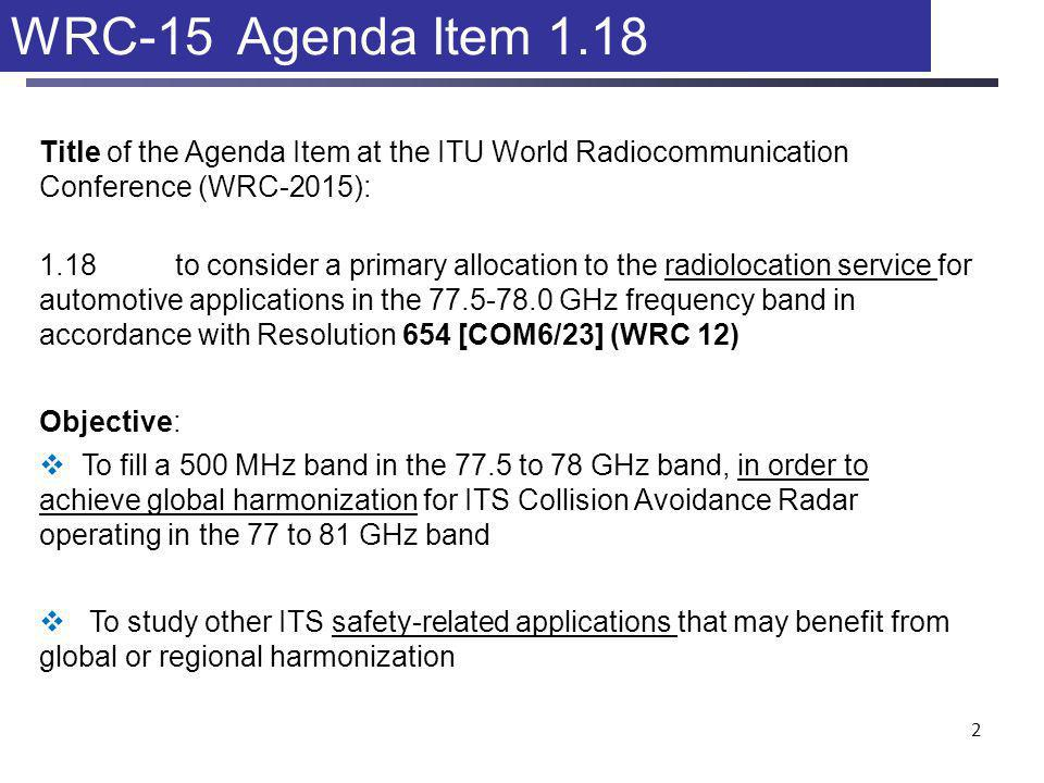 2 WRC-15 Agenda Item 1.18 Title of the Agenda Item at the ITU World Radiocommunication Conference (WRC-2015): 1.18to consider a primary allocation to the radiolocation service for automotive applications in the GHz frequency band in accordance with Resolution 654 [COM6/23] (WRC 12) Objective:  To fill a 500 MHz band in the 77.5 to 78 GHz band, in order to achieve global harmonization for ITS Collision Avoidance Radar operating in the 77 to 81 GHz band  To study other ITS safety-related applications that may benefit from global or regional harmonization