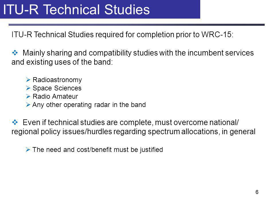 6 ITU-R Technical Studies ITU-R Technical Studies required for completion prior to WRC-15:  Mainly sharing and compatibility studies with the incumbent services and existing uses of the band:  Radioastronomy  Space Sciences  Radio Amateur  Any other operating radar in the band  Even if technical studies are complete, must overcome national/ regional policy issues/hurdles regarding spectrum allocations, in general  The need and cost/benefit must be justified