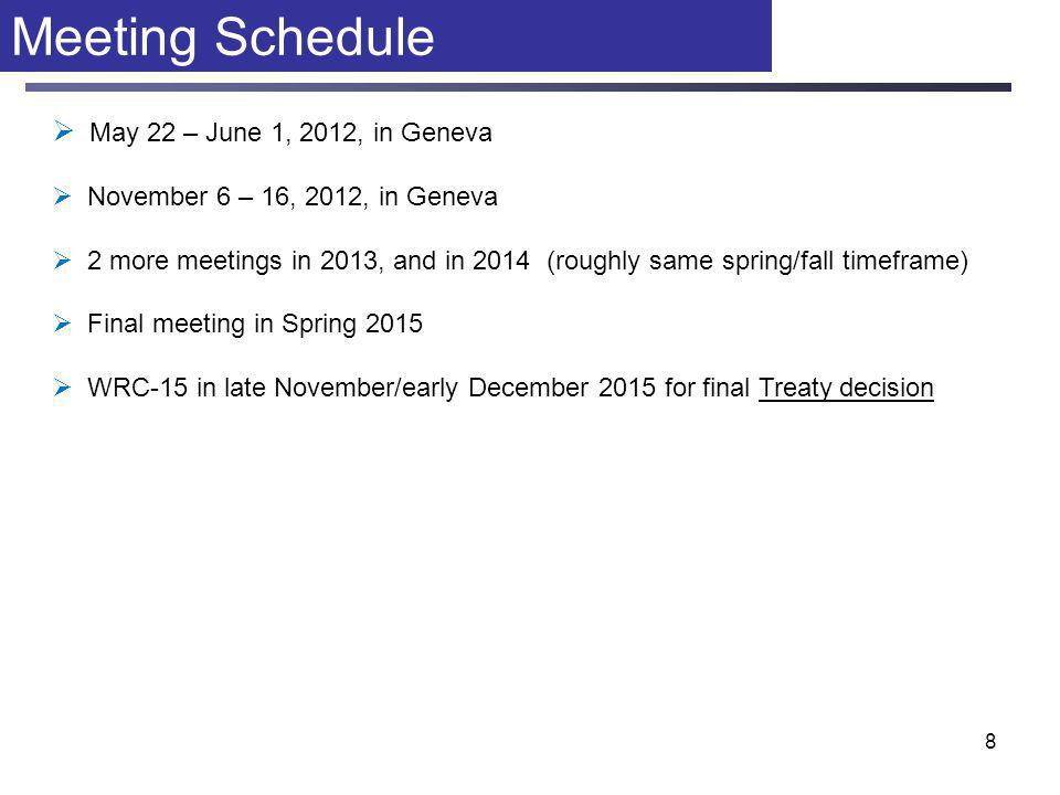 8 Meeting Schedule  May 22 – June 1, 2012, in Geneva  November 6 – 16, 2012, in Geneva  2 more meetings in 2013, and in 2014 (roughly same spring/fall timeframe)  Final meeting in Spring 2015  WRC-15 in late November/early December 2015 for final Treaty decision